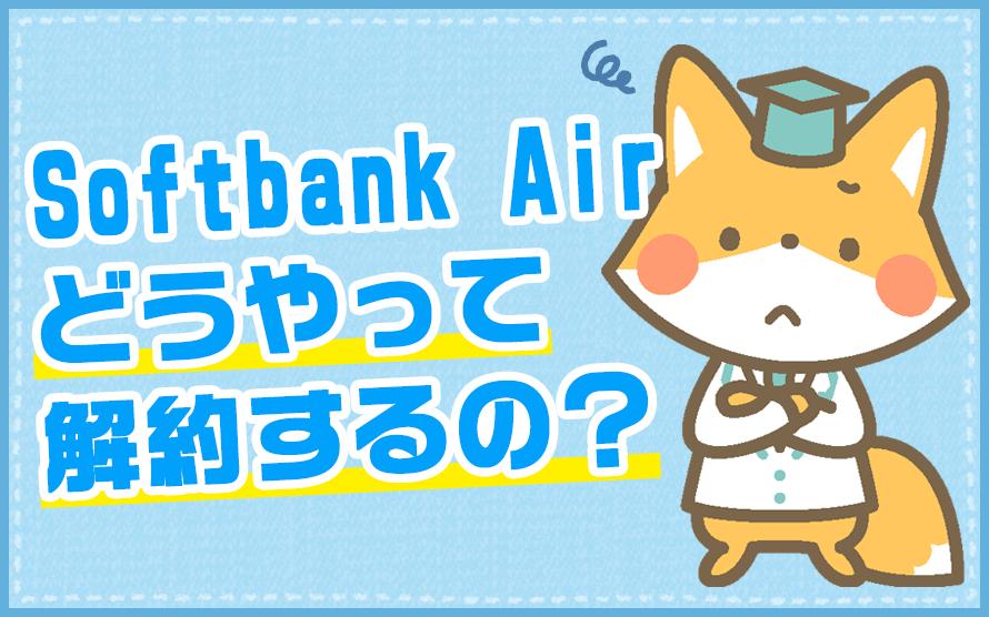 ソフトバンクAirの解約手続きに必要な手順と費用が知りたい!